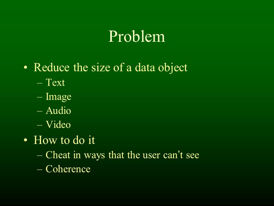 Problem Reduce the size of a data object –Text –Image –Audio –Video How to do it –Cheat in ways that the user can ' t see –Coherence