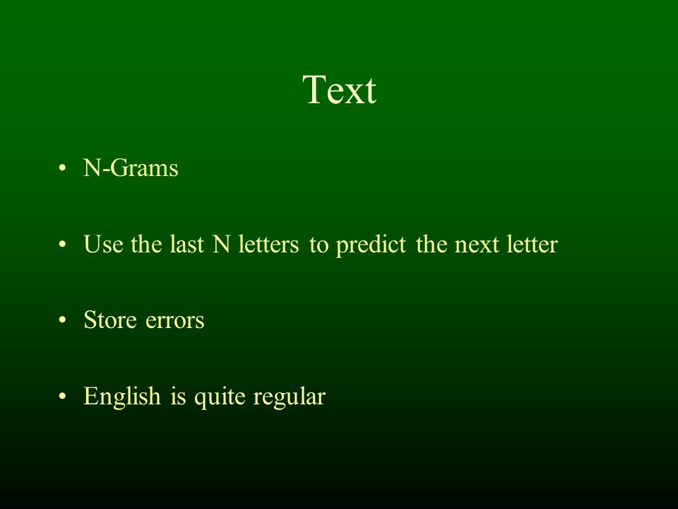 Text N-Grams Use the last N letters to predict the next letter Store errors English is quite regular