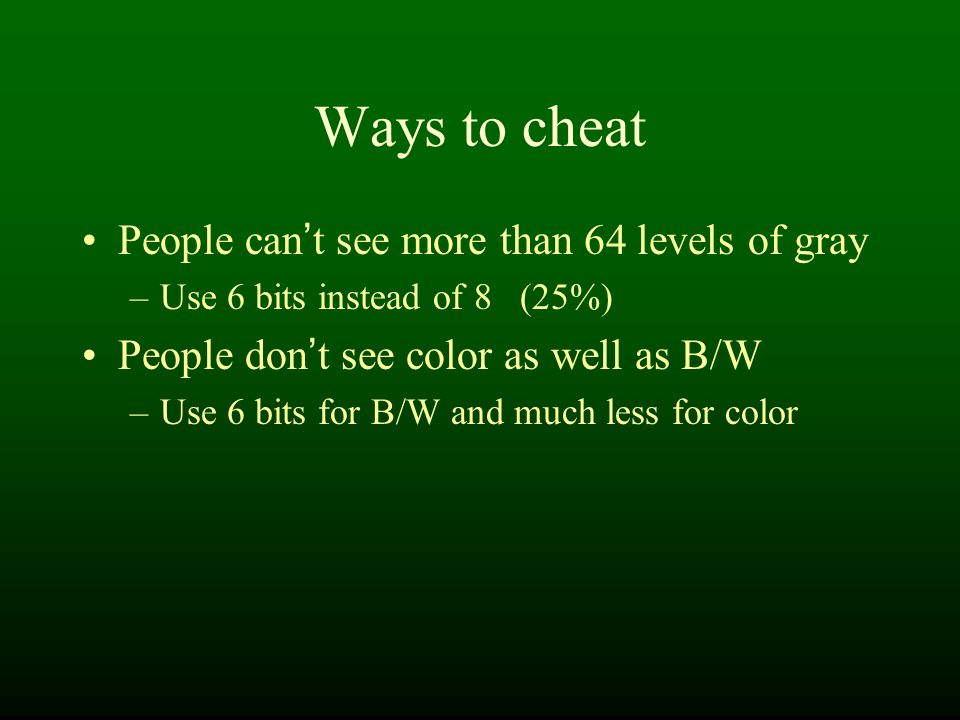 Ways to cheat People can ' t see more than 64 levels of gray –Use 6 bits instead of 8 (25%) People don ' t see color as well as B/W –Use 6 bits for B/W and much less for color