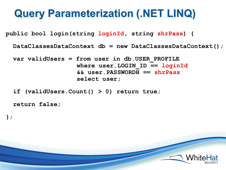 Query Parameterization (.NET LINQ) public bool login(string loginId, string shrPass) { DataClassesDataContext db = new DataClassesDataContext(); var validUsers = from user in db.USER_PROFILE where user.LOGIN_ID == loginId && user.PASSWORDH == shrPass select user; if (validUsers.Count() > 0) return true; return false; } ;