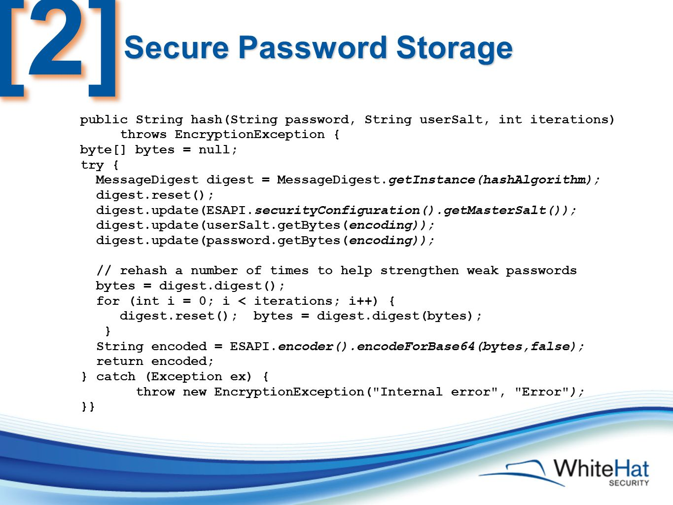 Secure Password Storage public String hash(String password, String userSalt, int iterations) throws EncryptionException { byte[] bytes = null; try { MessageDigest digest = MessageDigest.getInstance(hashAlgorithm); digest.reset(); digest.update(ESAPI.securityConfiguration().getMasterSalt()); digest.update(userSalt.getBytes(encoding)); digest.update(password.getBytes(encoding)); // rehash a number of times to help strengthen weak passwords bytes = digest.digest(); for (int i = 0; i < iterations; i++) { digest.reset(); bytes = digest.digest(bytes); } String encoded = ESAPI.encoder().encodeForBase64(bytes,false); return encoded; } catch (Exception ex) { throw new EncryptionException( Internal error , Error ); }} [2][2]