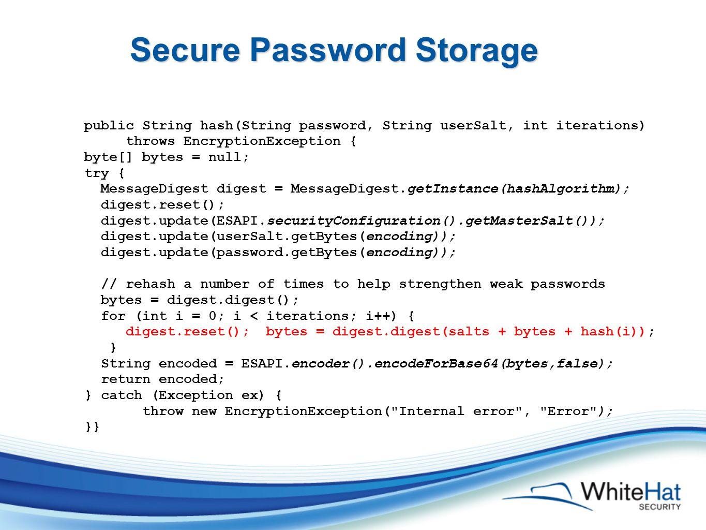 Secure Password Storage public String hash(String password, String userSalt, int iterations) throws EncryptionException { byte[] bytes = null; try { MessageDigest digest = MessageDigest.getInstance(hashAlgorithm); digest.reset(); digest.update(ESAPI.securityConfiguration().getMasterSalt()); digest.update(userSalt.getBytes(encoding)); digest.update(password.getBytes(encoding)); // rehash a number of times to help strengthen weak passwords bytes = digest.digest(); for (int i = 0; i < iterations; i++) { digest.reset(); bytes = digest.digest(salts + bytes + hash(i)); } String encoded = ESAPI.encoder().encodeForBase64(bytes,false); return encoded; } catch (Exception ex) { throw new EncryptionException( Internal error , Error ); }}