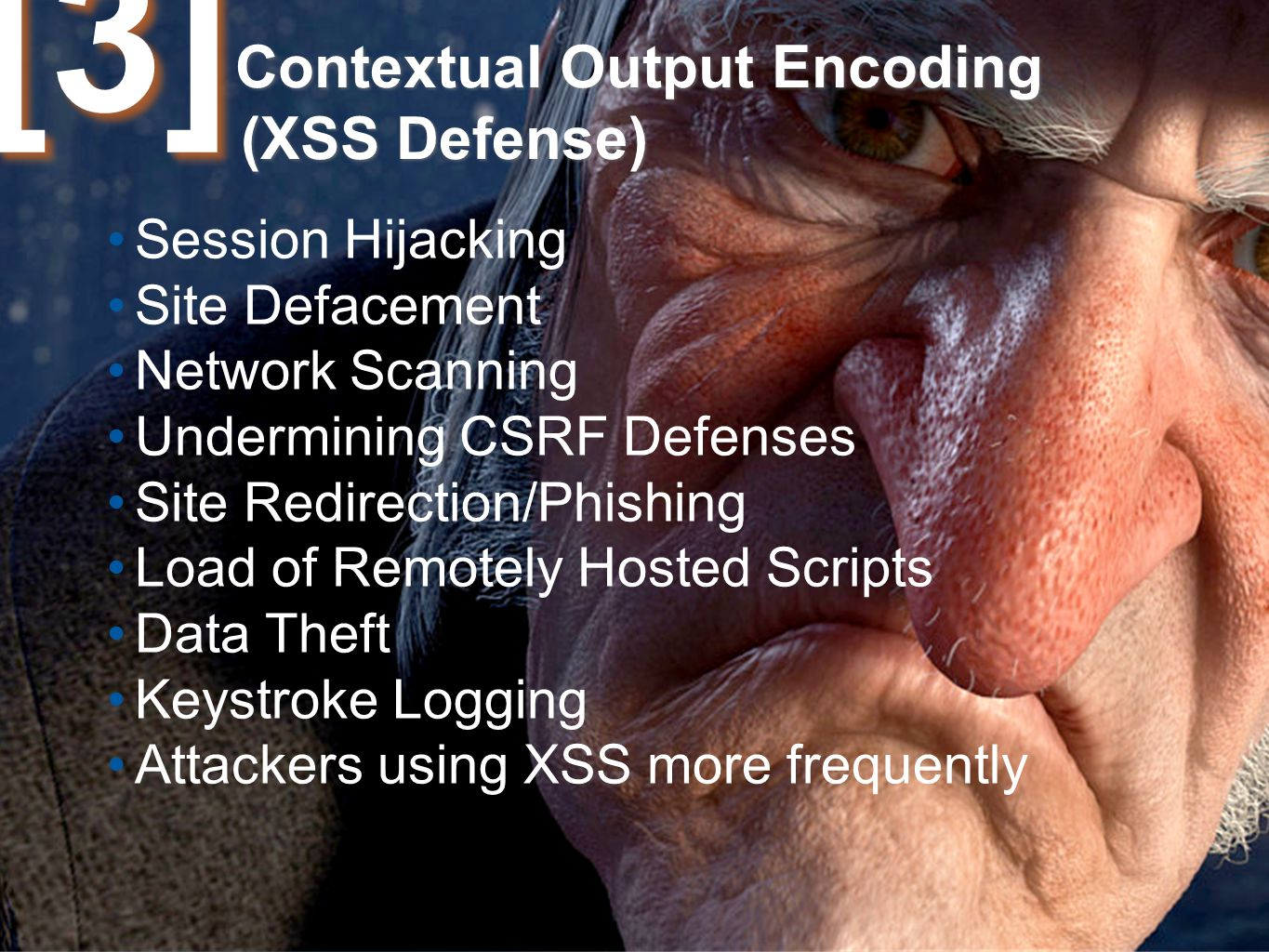 Contextual Output Encoding (XSS Defense) Session Hijacking Site Defacement Network Scanning Undermining CSRF Defenses Site Redirection/Phishing Load of Remotely Hosted Scripts Data Theft Keystroke Logging Attackers using XSS more frequently [3][3]