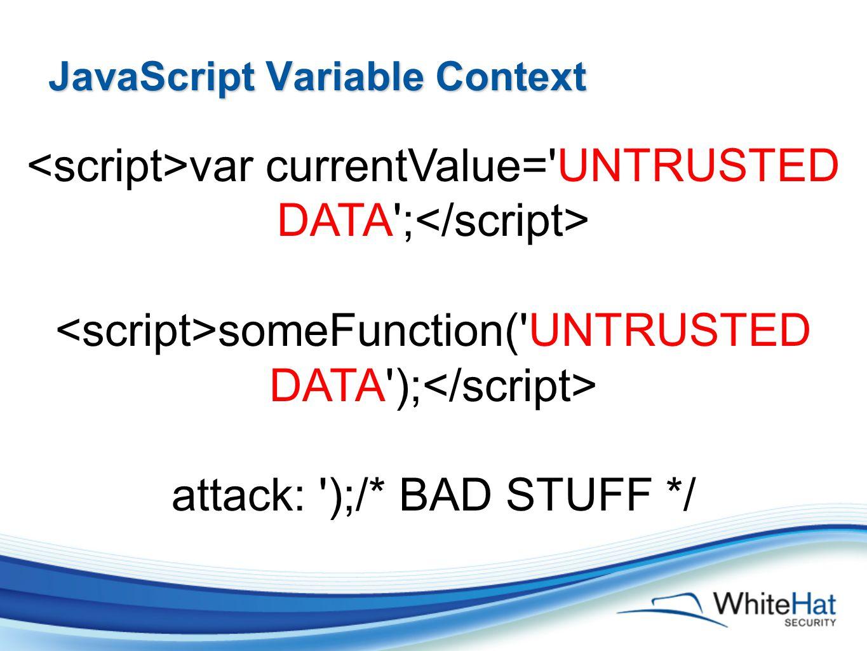 JavaScript Variable Context var currentValue= UNTRUSTED DATA ; someFunction( UNTRUSTED DATA ); attack: );/* BAD STUFF */