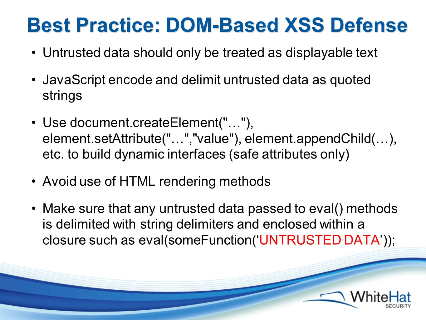 Best Practice: DOM-Based XSS Defense Untrusted data should only be treated as displayable text JavaScript encode and delimit untrusted data as quoted strings Use document.createElement( … ), element.setAttribute( … , value ), element.appendChild(…), etc.
