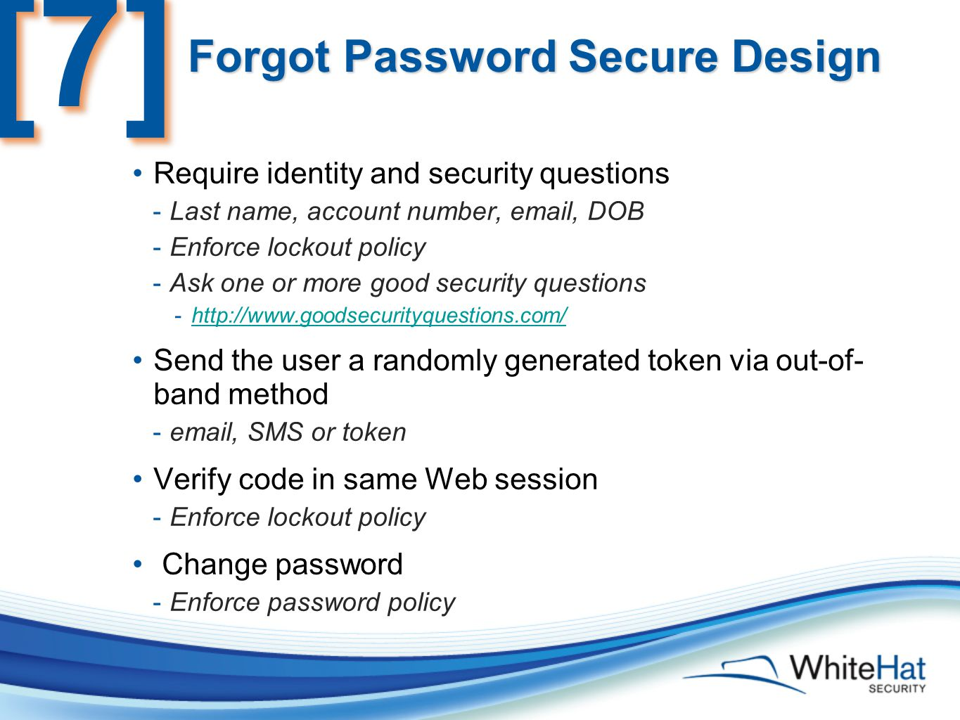 Forgot Password Secure Design Require identity and security questions -Last name, account number, email, DOB -Enforce lockout policy -Ask one or more good security questions -http://www.goodsecurityquestions.com/http://www.goodsecurityquestions.com/ Send the user a randomly generated token via out-of- band method -email, SMS or token Verify code in same Web session -Enforce lockout policy Change password -Enforce password policy [7][7]