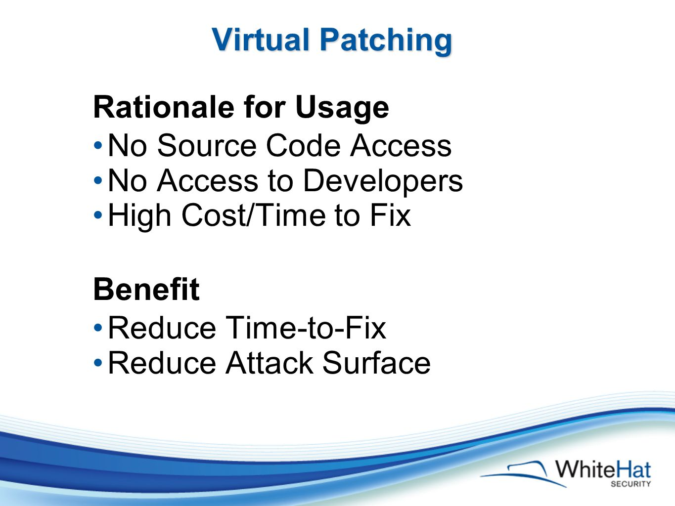 Virtual Patching Rationale for Usage No Source Code Access No Access to Developers High Cost/Time to Fix Benefit Reduce Time-to-Fix Reduce Attack Surface