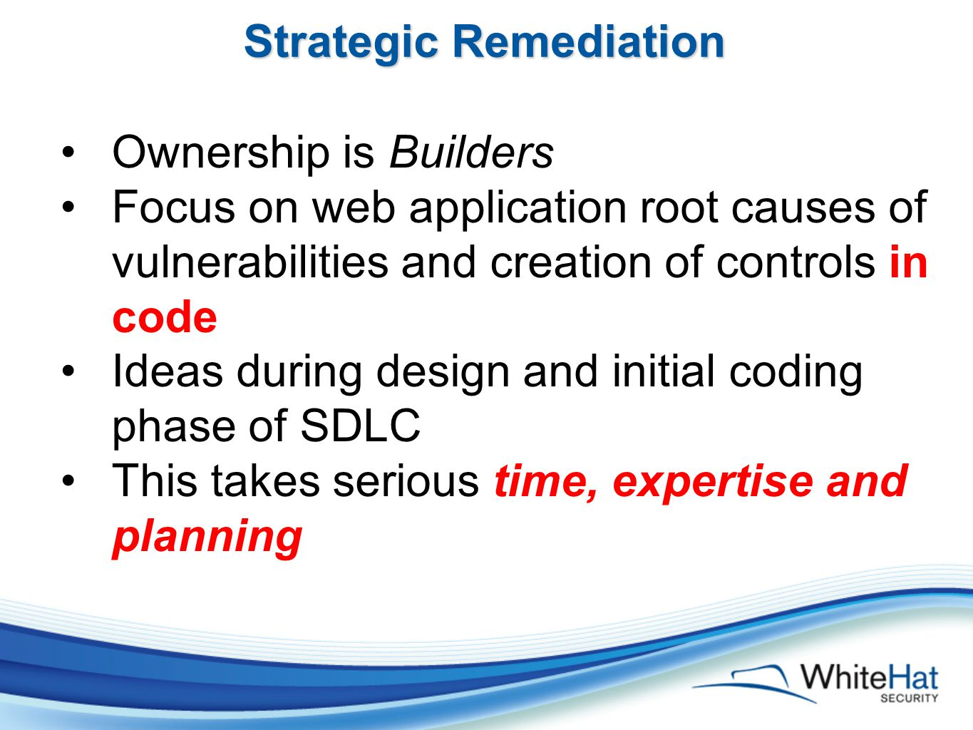 Strategic Remediation Ownership is Builders Focus on web application root causes of vulnerabilities and creation of controls in code Ideas during design and initial coding phase of SDLC This takes serious time, expertise and planning