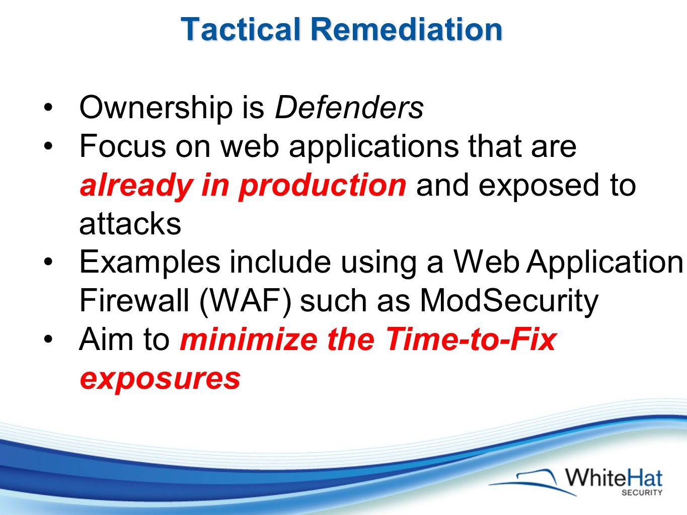 Tactical Remediation Ownership is Defenders Focus on web applications that are already in production and exposed to attacks Examples include using a Web Application Firewall (WAF) such as ModSecurity Aim to minimize the Time-to-Fix exposures