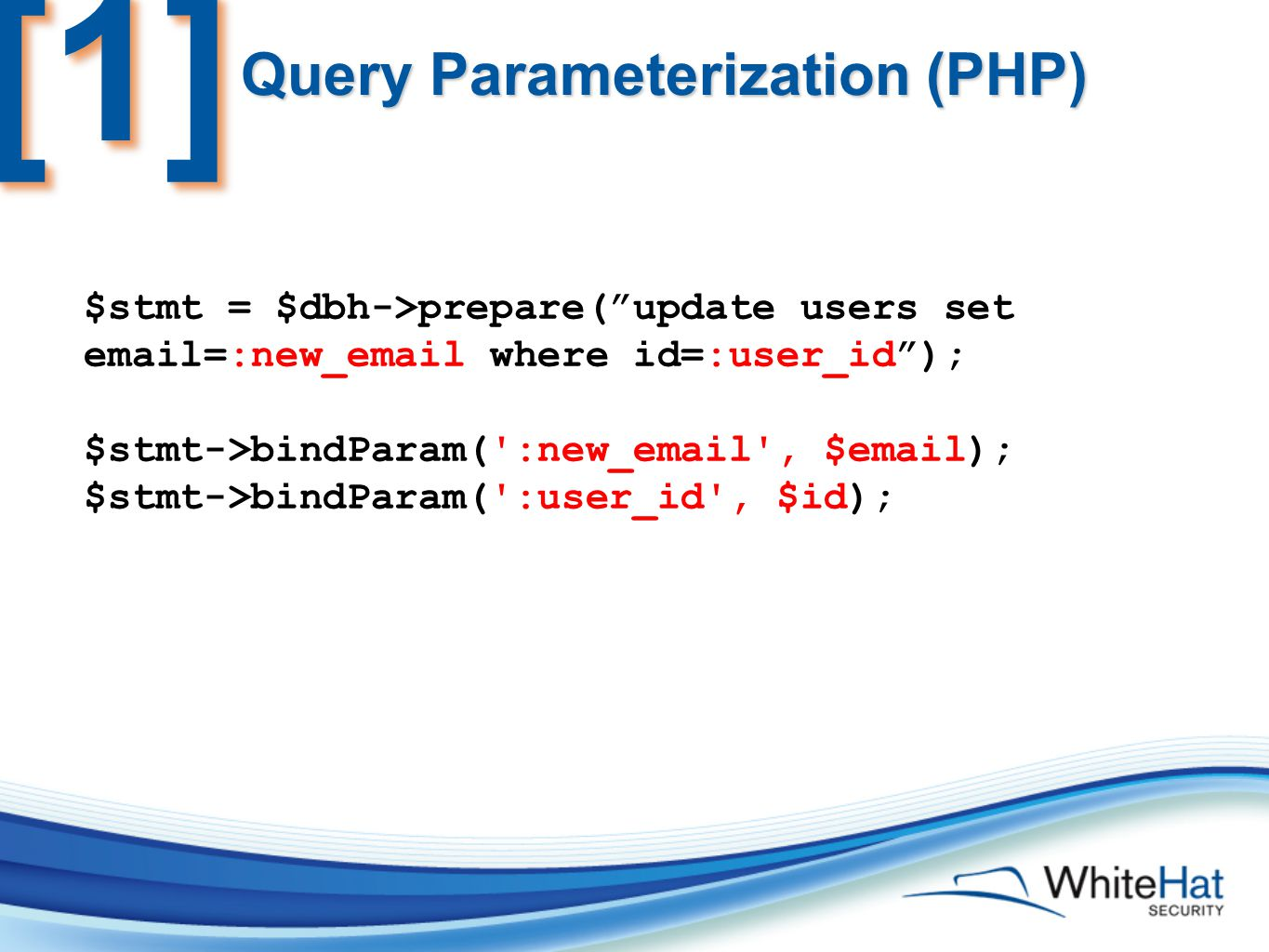 Query Parameterization (PHP) $stmt = $dbh->prepare( update users set email=:new_email where id=:user_id ); $stmt->bindParam( :new_email , $email); $stmt->bindParam( :user_id , $id); [1][1]