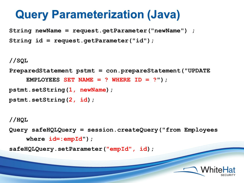 Query Parameterization (Java) String newName = request.getParameter( newName ) ; String id = request.getParameter( id ); //SQL PreparedStatement pstmt = con.prepareStatement( UPDATE EMPLOYEES SET NAME = .