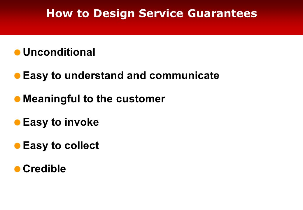 How to Design Service Guarantees  Unconditional  Easy to understand and communicate  Meaningful to the customer  Easy to invoke  Easy to collect  Credible