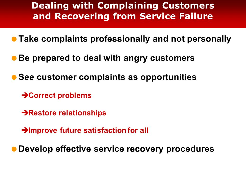 Dealing with Complaining Customers and Recovering from Service Failure  Take complaints professionally and not personally  Be prepared to deal with angry customers  See customer complaints as opportunities  Correct problems  Restore relationships  Improve future satisfaction for all  Develop effective service recovery procedures