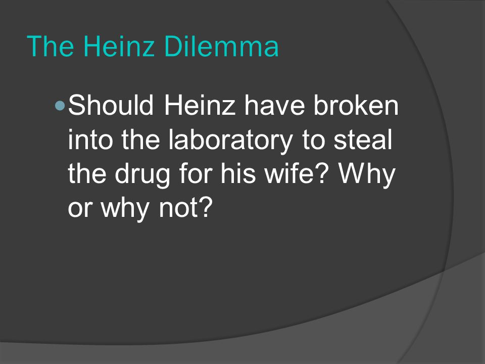 The Heinz Dilemma Should Heinz have broken into the laboratory to steal the drug for his wife.