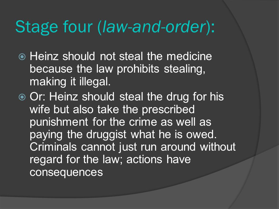 Stage four (law-and-order):  Heinz should not steal the medicine because the law prohibits stealing, making it illegal.