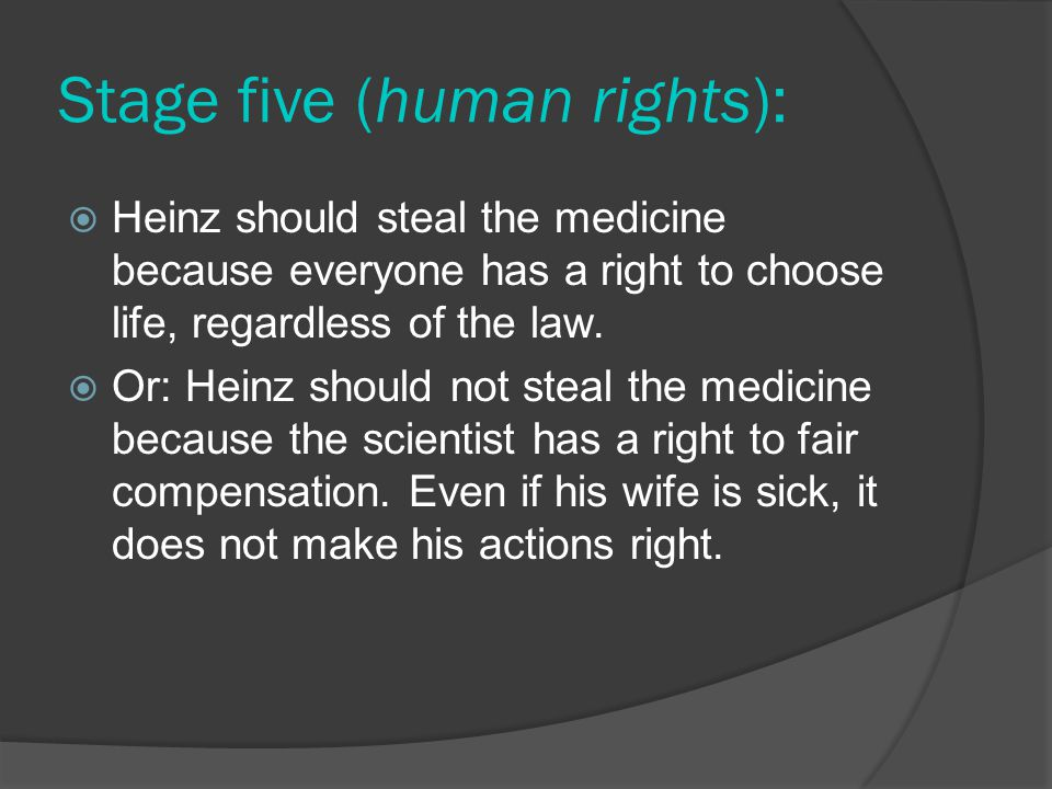 Stage five (human rights):  Heinz should steal the medicine because everyone has a right to choose life, regardless of the law.