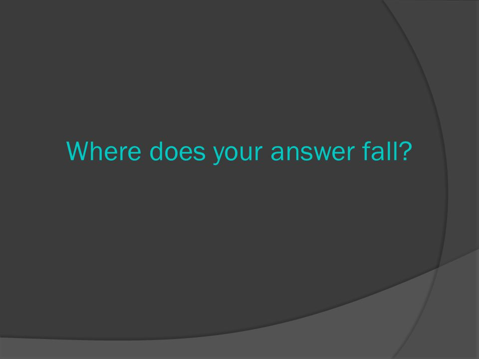 Where does your answer fall?