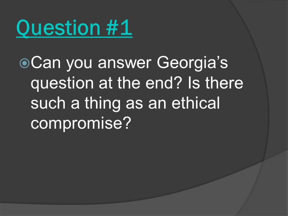 Question #1  Can you answer Georgia's question at the end.