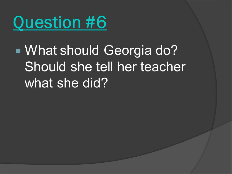 Question #6  What should Georgia do? Should she tell her teacher what she did?