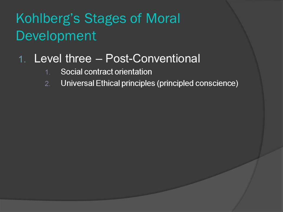 Kohlberg's Stages of Moral Development 1. Level three – Post-Conventional 1.