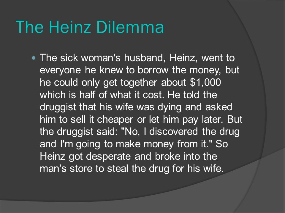 The Heinz Dilemma The sick woman s husband, Heinz, went to everyone he knew to borrow the money, but he could only get together about $1,000 which is half of what it cost.