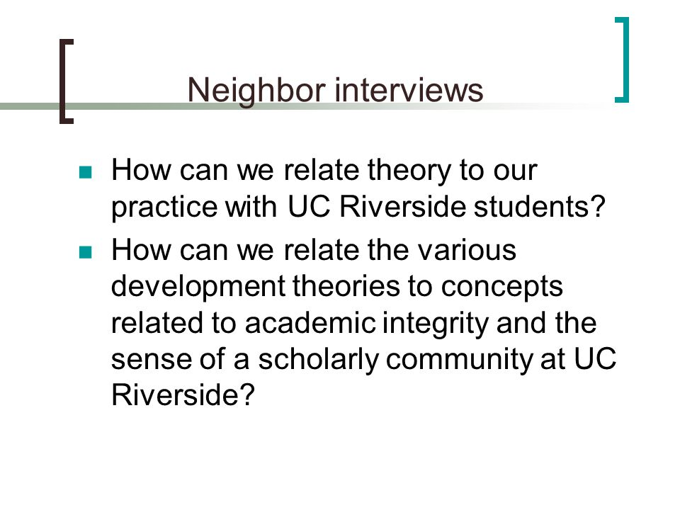Neighbor interviews How can we relate theory to our practice with UC Riverside students? How can we relate the various development theories to concept