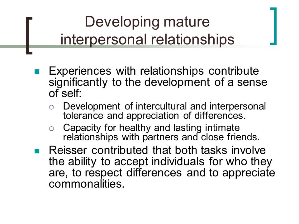 Developing mature interpersonal relationships Experiences with relationships contribute significantly to the development of a sense of self:  Develop