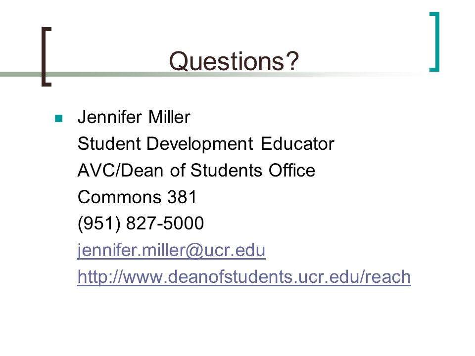 Questions? Jennifer Miller Student Development Educator AVC/Dean of Students Office Commons 381 (951) 827-5000 jennifer.miller@ucr.edu http://www.dean