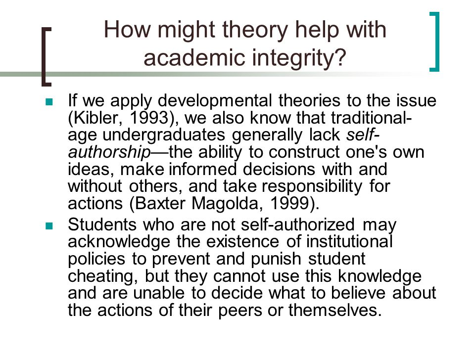 How might theory help with academic integrity? If we apply developmental theories to the issue (Kibler, 1993), we also know that traditional- age unde