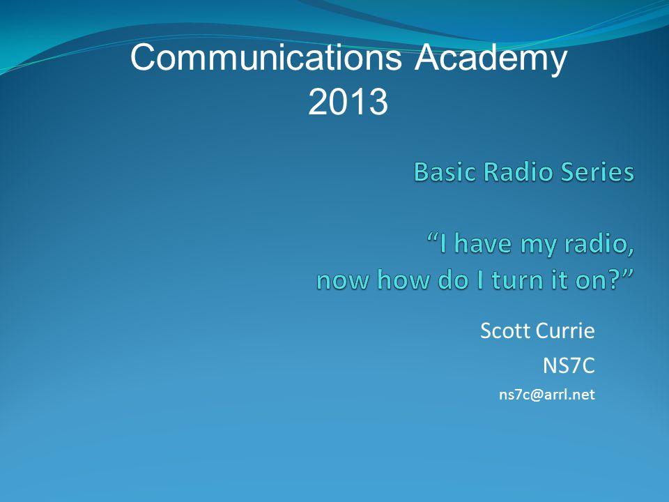 Scott Currie NS7C ns7c@arrl.net Communications Academy 2013