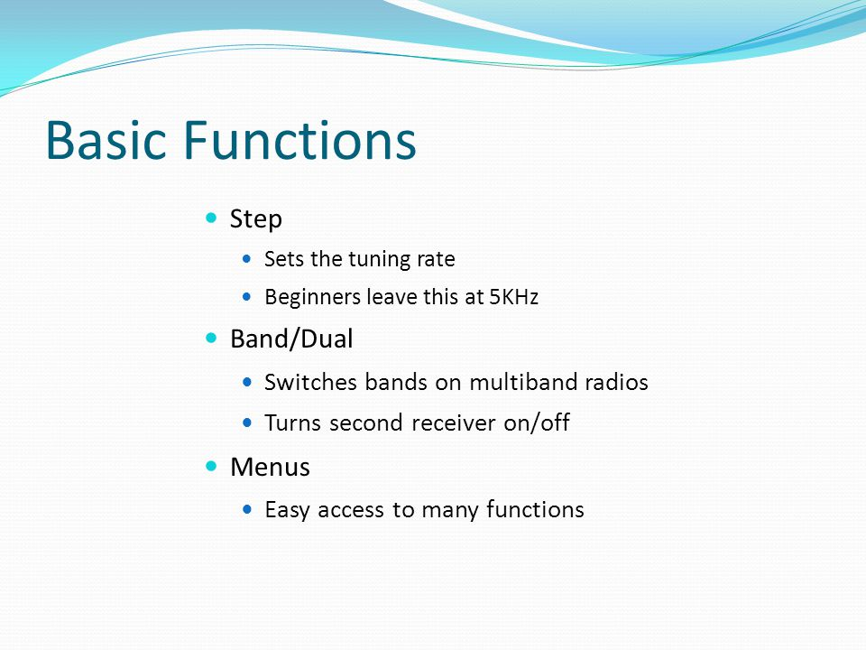 Basic Functions Step Sets the tuning rate Beginners leave this at 5KHz Band/Dual Switches bands on multiband radios Turns second receiver on/off Menus