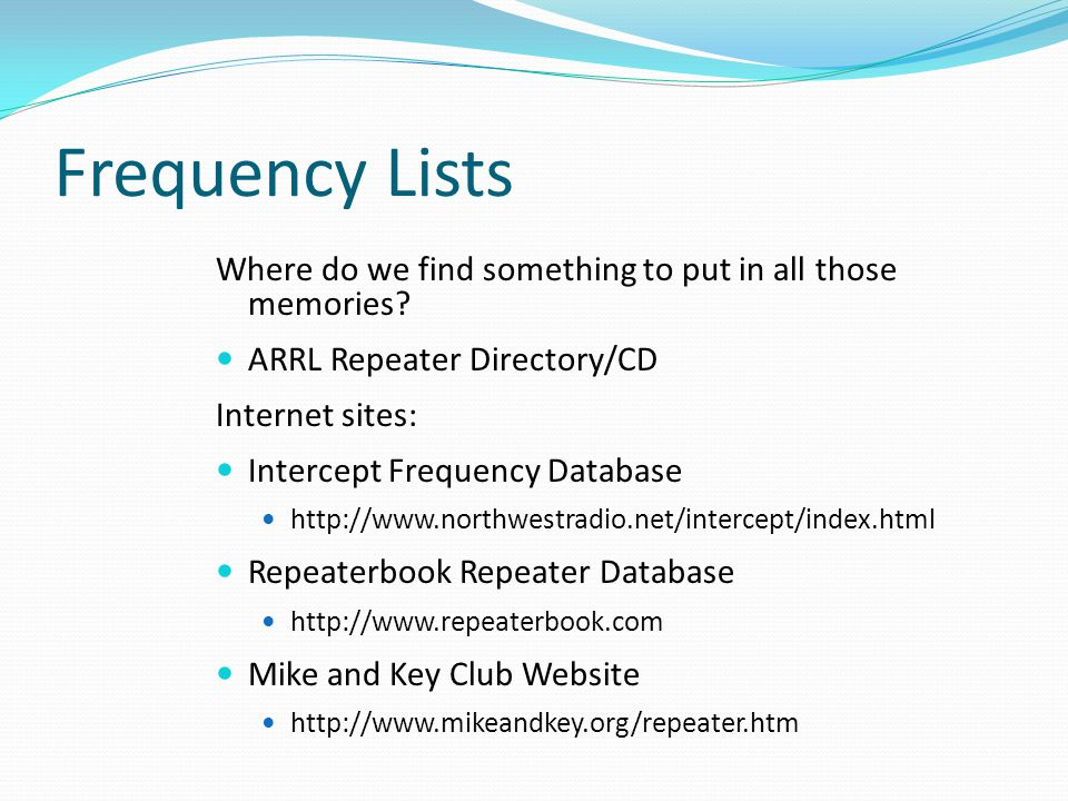 Frequency Lists Where do we find something to put in all those memories? ARRL Repeater Directory/CD Internet sites: Intercept Frequency Database http: