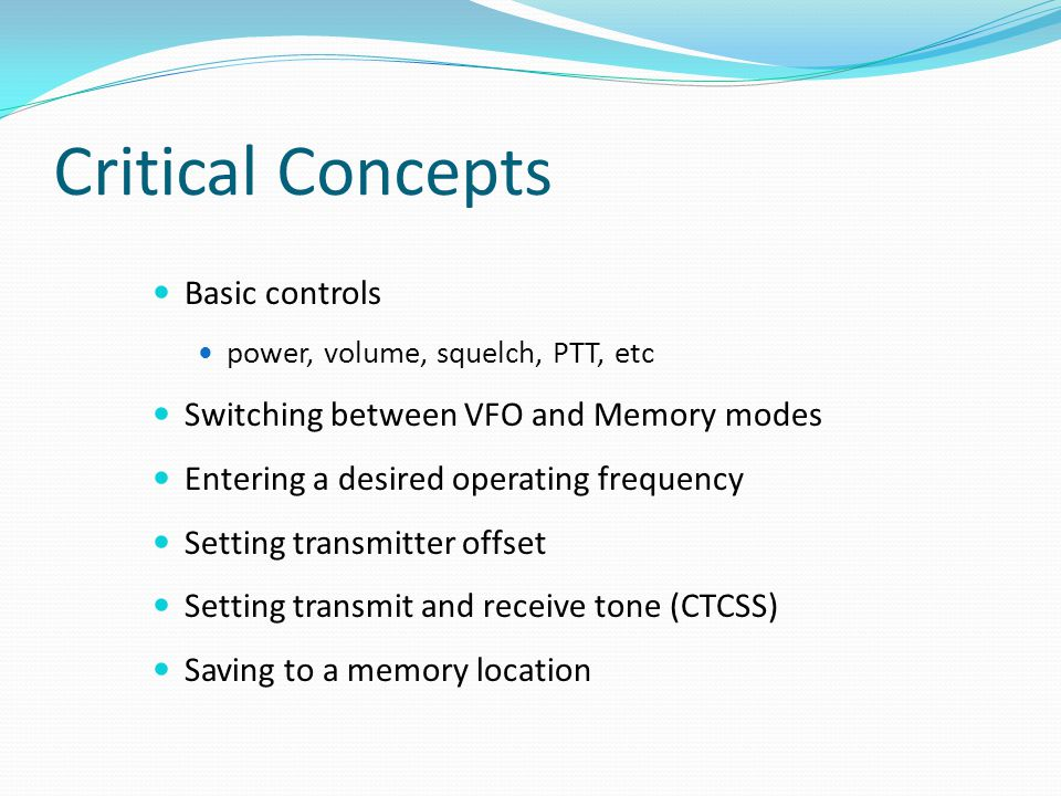 Critical Concepts Basic controls power, volume, squelch, PTT, etc Switching between VFO and Memory modes Entering a desired operating frequency Setting transmitter offset Setting transmit and receive tone (CTCSS) Saving to a memory location