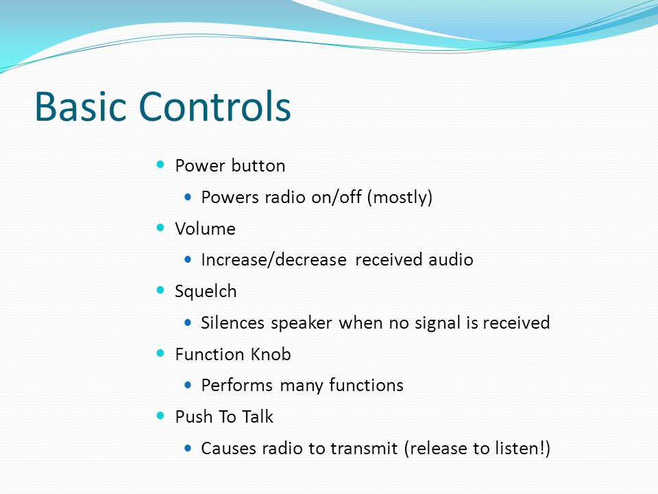 Basic Controls Power button Powers radio on/off (mostly) Volume Increase/decrease received audio Squelch Silences speaker when no signal is received F