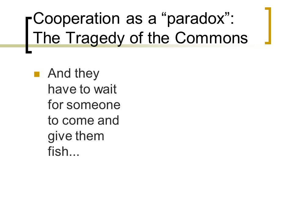 Cooperation as a paradox : The Tragedy of the Commons And they have to wait for someone to come and give them fish...