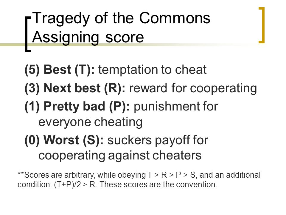 Tragedy of the Commons Assigning score (5) Best (T): temptation to cheat (3) Next best (R): reward for cooperating (1) Pretty bad (P): punishment for everyone cheating (0) Worst (S): suckers payoff for cooperating against cheaters **Scores are arbitrary, while obeying T > R > P > S, and an additional condition: (T+P)/2 > R.