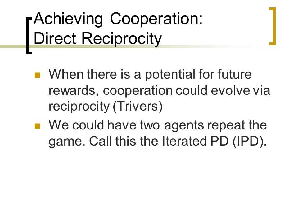 Achieving Cooperation: Direct Reciprocity When there is a potential for future rewards, cooperation could evolve via reciprocity (Trivers) We could have two agents repeat the game.