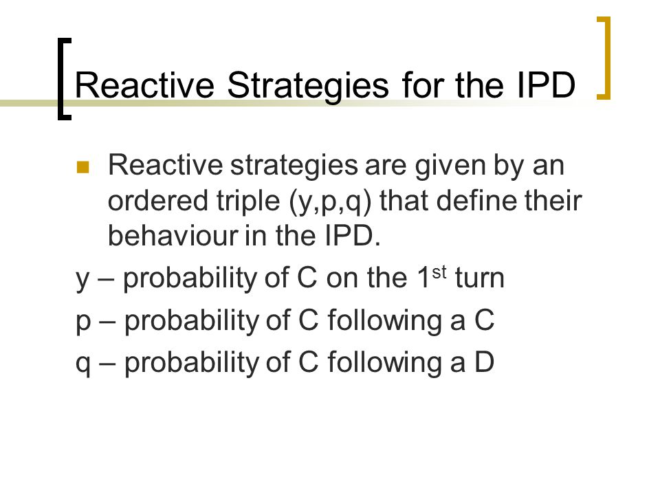 Reactive Strategies for the IPD Reactive strategies are given by an ordered triple (y,p,q) that define their behaviour in the IPD.