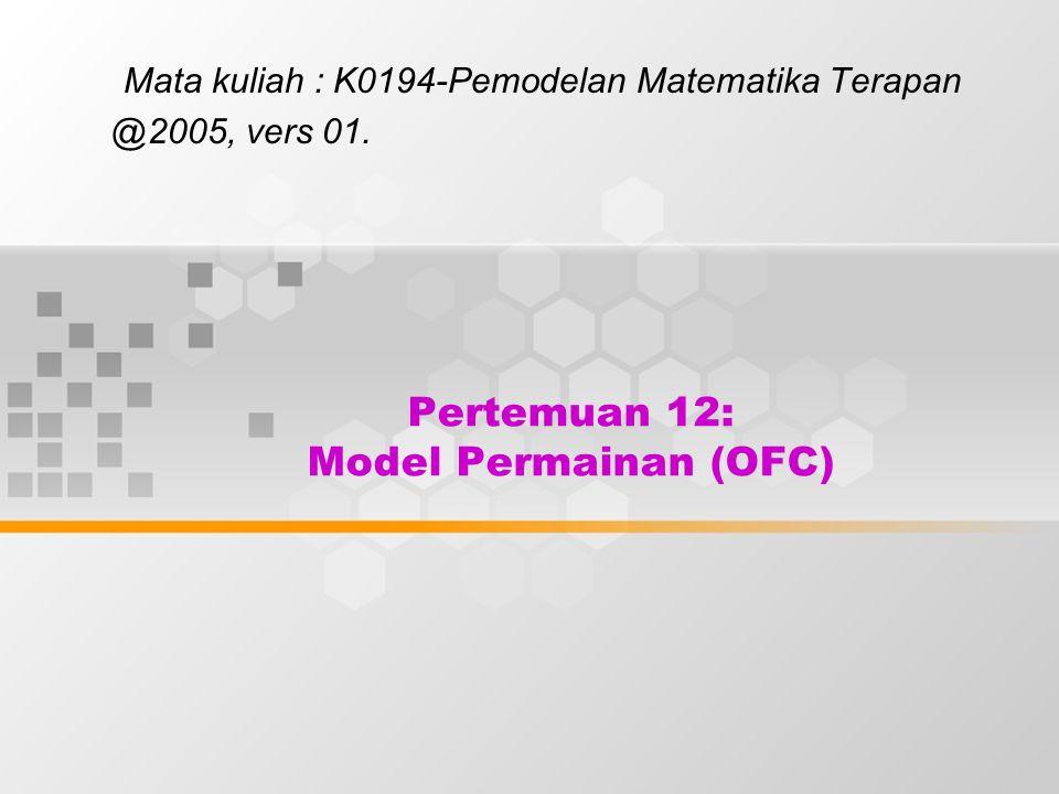 Pertemuan 12: Model Permainan (OFC) Mata kuliah : K0194-Pemodelan Matematika Terapan @2005, vers 01.