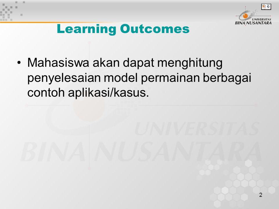 2 Learning Outcomes Mahasiswa akan dapat menghitung penyelesaian model permainan berbagai contoh aplikasi/kasus.