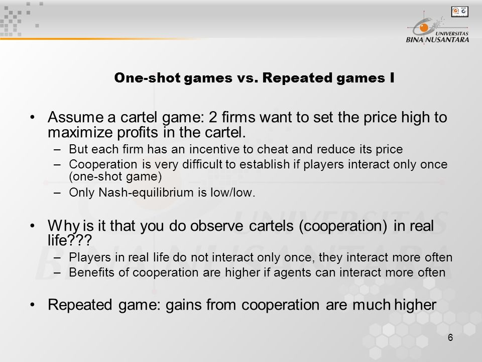 6 Assume a cartel game: 2 firms want to set the price high to maximize profits in the cartel. –But each firm has an incentive to cheat and reduce its