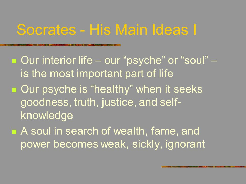 Socrates - His Main Ideas I Our interior life – our psyche or soul – is the most important part of life Our psyche is healthy when it seeks goodness, truth, justice, and self- knowledge A soul in search of wealth, fame, and power becomes weak, sickly, ignorant