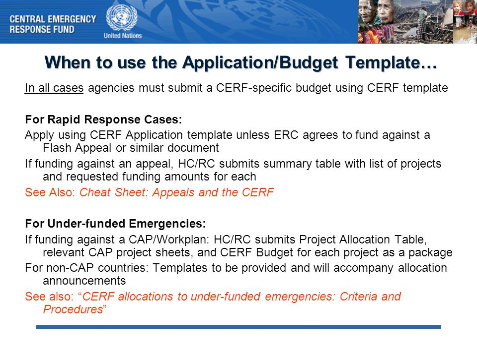 When to use the Application/Budget Template… In all cases agencies must submit a CERF-specific budget using CERF template For Rapid Response Cases: Ap