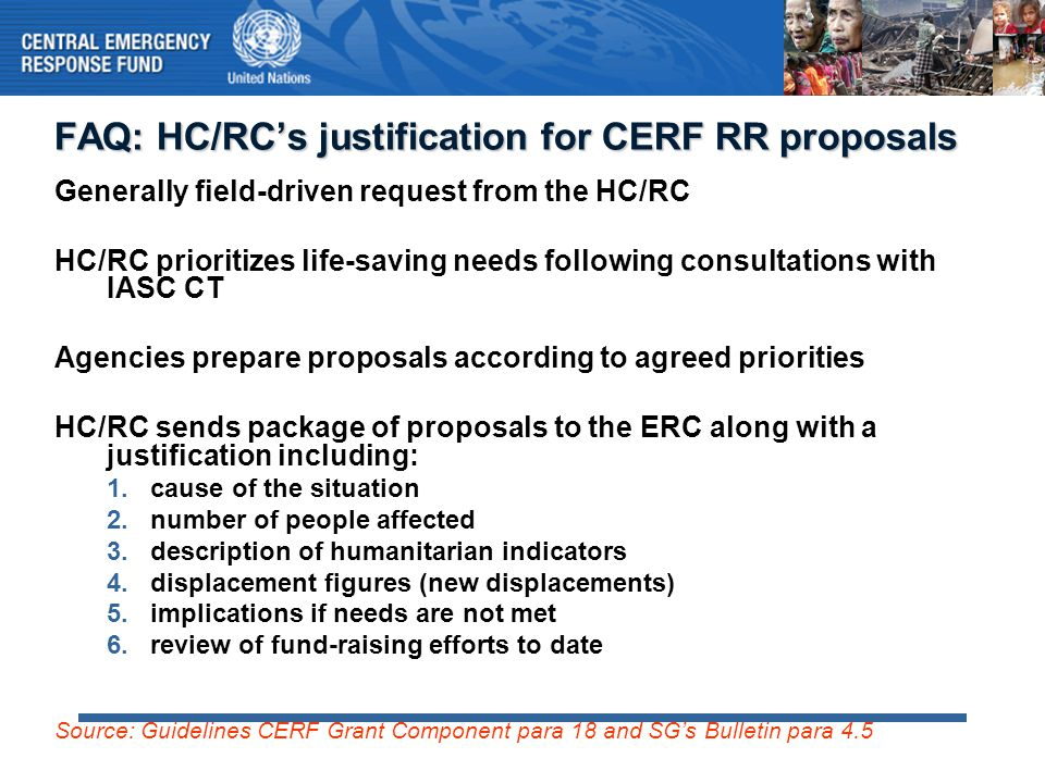 CERF Rapid Response funds and Flash Appeals Situations requiring CERF funds should normally generate a Flash Appeal HC requests CERF funding for the highest-priority Flash Appeal projects simultaneously as the Appeal is prepared Ideal: Flash Appeal released showing CERF allocations in summary financial tables CERF provides the initial injection of funds for the most urgent life- saving projects in the Flash Appeal to cover the time lag between issuance of the Appeal and receipt of funds from donors See also: Flash Appeal Guidelines, Cheat Sheet: CAP/Flash Appeals and CERF