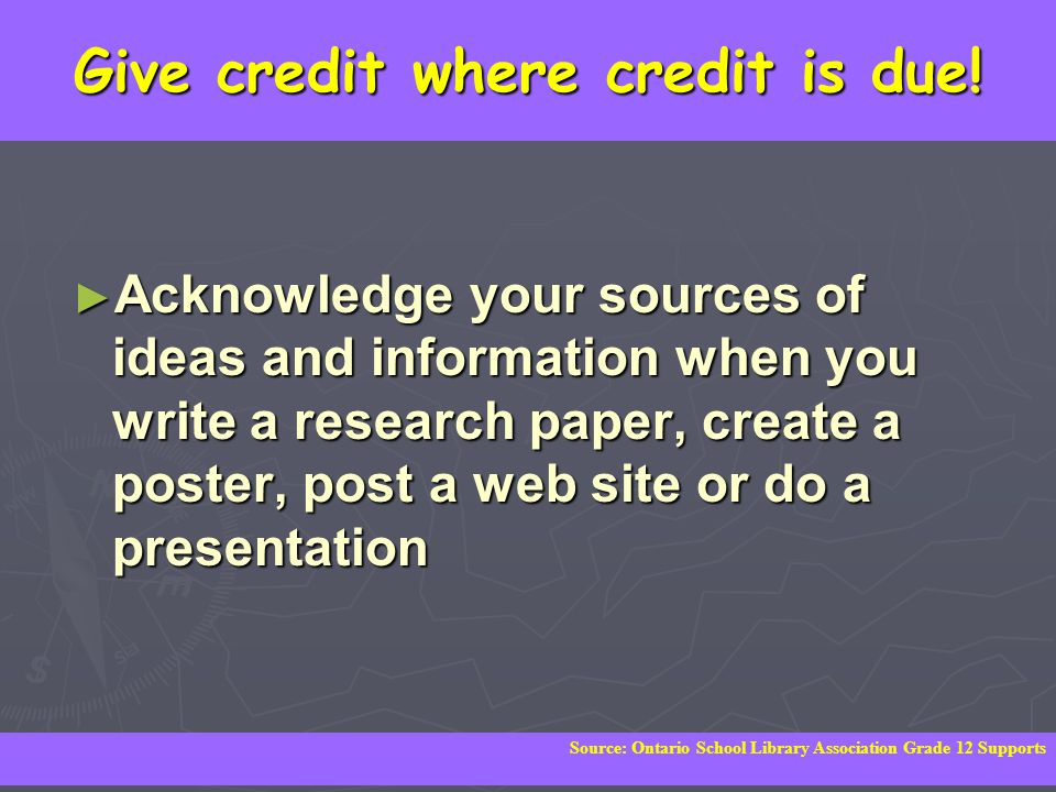 Give credit where credit is due! ► Acknowledge your sources of ideas and information when you write a research paper, create a poster, post a web site