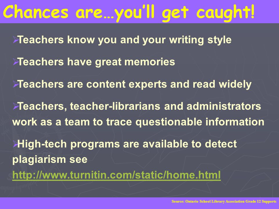 Chances are…you'll get caught!  Teachers know you and your writing style  Teachers have great memories  Teachers are content experts and read widel