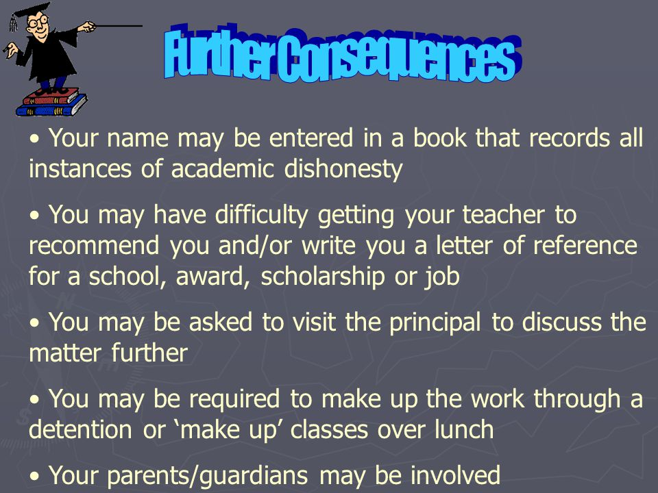 Your name may be entered in a book that records all instances of academic dishonesty You may have difficulty getting your teacher to recommend you and