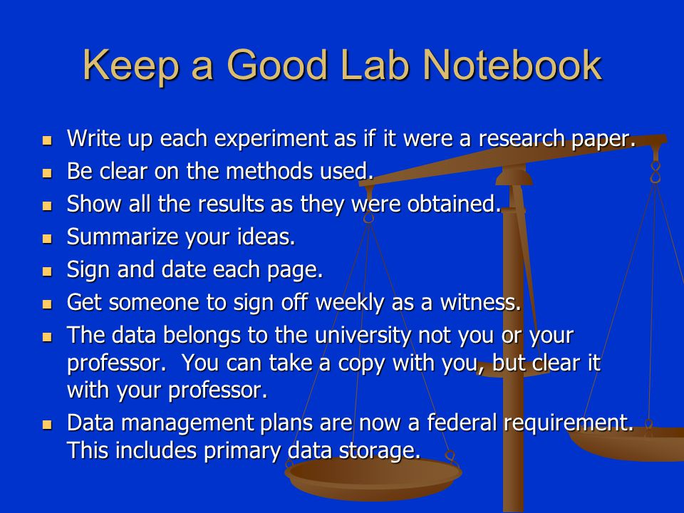 Keep a Good Lab Notebook Write up each experiment as if it were a research paper. Write up each experiment as if it were a research paper. Be clear on