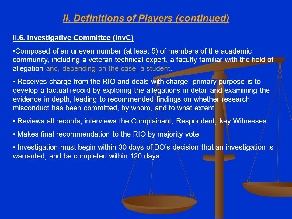 II. Definitions of Players (continued) II.6. Investigative Committee (InvC) Composed of an uneven number (at least 5) of members of the academic commu