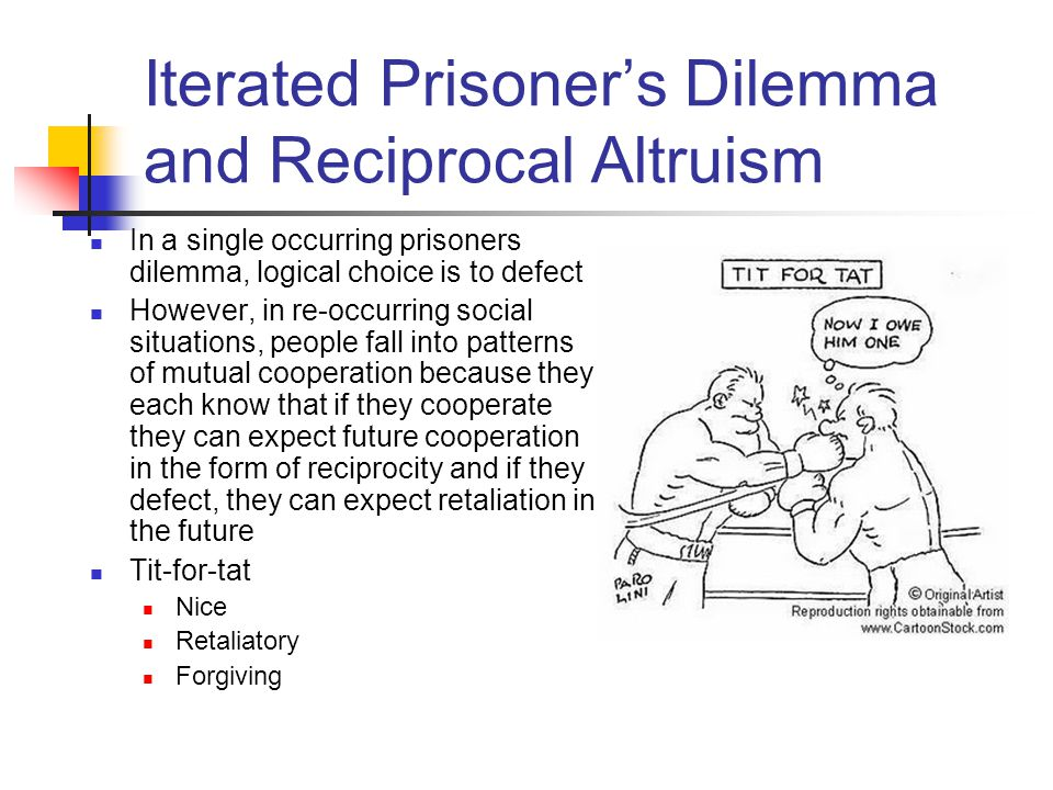 Iterated Prisoner's Dilemma and Reciprocal Altruism In a single occurring prisoners dilemma, logical choice is to defect However, in re-occurring soci